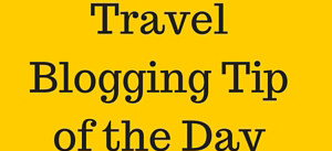 Travel blogger tip of the day
