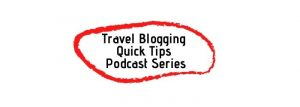 Travel Blogging Quick Tips Podcast Series